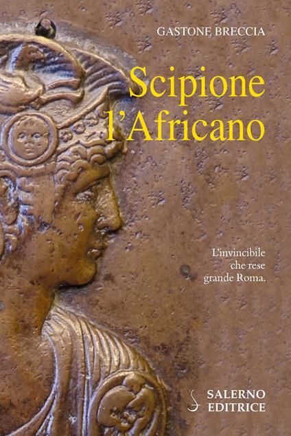 Scipione l'Africano. L'invincibile che rese grande Roma - Gastone Breccia - copertina