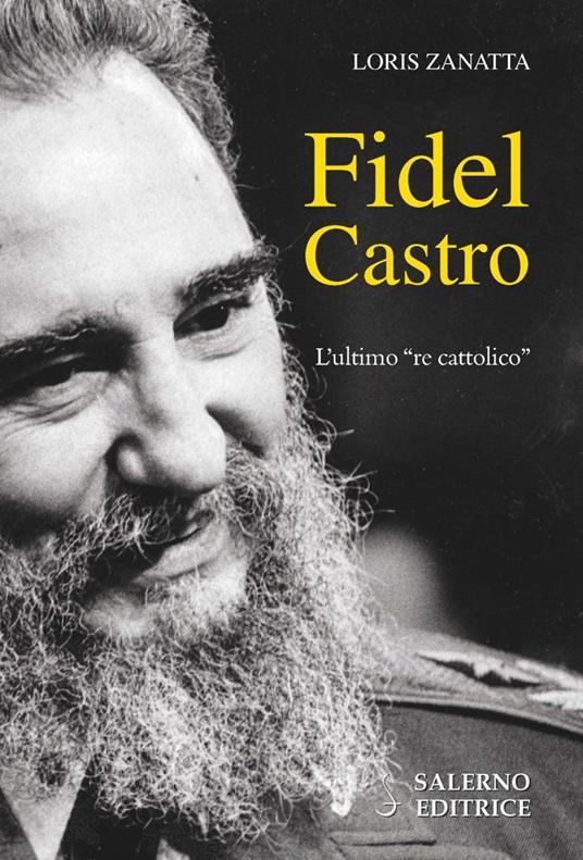 Fidel Castro. L'ultimo «re cattolico» - Loris Zanatta - copertina