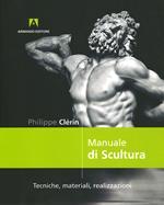 Manuale di scultura. Tecniche, materiali, realizzazioni