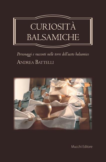 Curiosità balsamiche. Personaggi e racconti nelle terre dell'aceto balsamico - Andrea Battelli - copertina