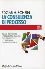 La consulenza di processo. Come costruire le relazioni d'aiuto e promuovere lo sviluppo organizzativo