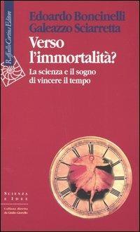 Verso l'immortalità? La scienza e il sogno di vincere il tempo - Edoardo Boncinelli,Galeazzo Sciarretta - copertina
