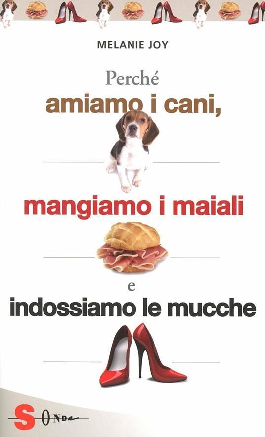 Perché amiamo i cani, mangiamo i maiali e indossiamo le mucche. Un'introduzione al carnismo e un processo alla cultura della carne e alla sua industria - Melanie Joy - copertina