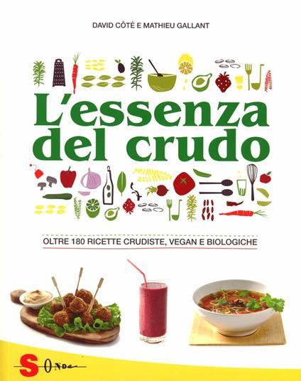 L' essenza del crudo. Oltre 180 ricette crudiste, vegan e biologiche - David Côtè,Mathieu Gallant - copertina