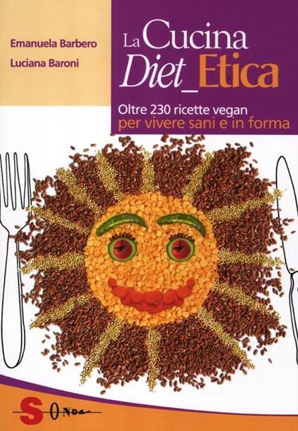 La cucina diet etica. Oltre 230 ricette vegan per vivere sani e in forma - Emanuela Barbero,Luciana Baroni - copertina
