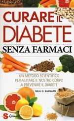 Curare il diabete senza farmaci. Un metodo scientifico per aiutare il nostro copro a prevenire e curare il diabete