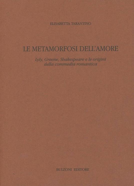 Le metamorfosi dell'amore. Lyly, Greene, Shakespeare e le origini della commedia romantica - Elisabetta Tarantino - copertina