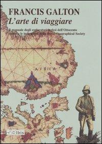 L' arte di viaggiare. Il manuale degli esploratori inglesi dell'Ottocento secondo le indicazioni della Royal Geographical Society - Francis Galton - copertina