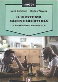 Il sistema sceneggiatura. Scrivere e descrivere i film - Luca Bandirali,Enrico Terrone - copertina