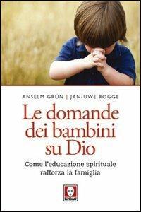 Le domande dei bambini su Dio. Come l'educazione spirituale rafforza la famiglia - Anselm Grün,Jan-Uwe Rogge - copertina