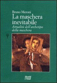 La maschera inevitabile. Attualità dell'archetipo della maschera - Bruno Meroni - copertina