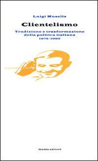 Clientelismo. Tradizione e trasformazione della politica italiana 1975-1992 - Luigi Musella - copertina