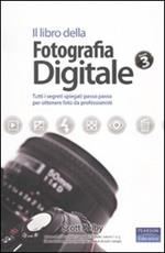Il libro della fotografia digitale. Tutti i segreti spiegati passo passo per ottenere foto da professionisti. Vol. 3