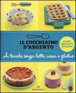 Il cucchiaino d'argento. Vol. 7: A tavola senza uova, latte e glutine. 100 ricette golose per bambini allergici.