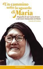 Un cammino sotto lo sguardo di Maria. Biografia di suor Lucia di Gesù e del cuore immacolato di Maria