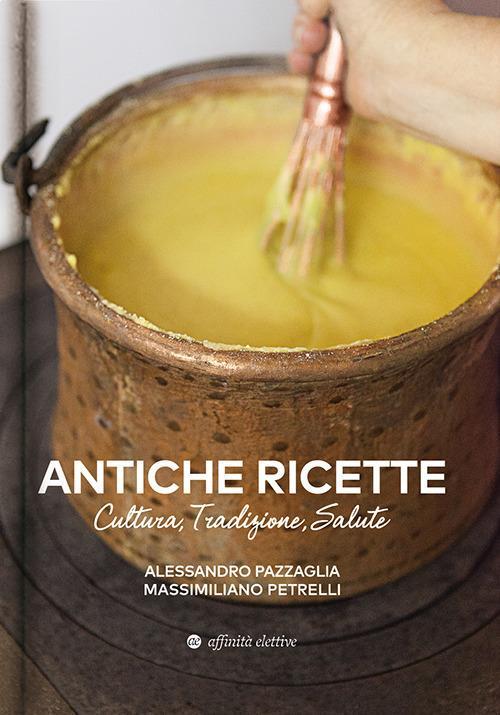 Antiche ricette. Cultura, tradizione, salute dal territorio marchigiano - Alessandro Pazzaglia,Massimiliano Petrelli - copertina