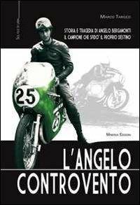 L' angelo controvento. Storia e tragedia di Angelo Bergamonti il campione che sfidò il proprio destino - Marco Tarozzi - copertina