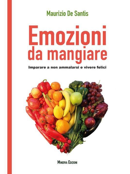 Emozioni da mangiare. Imparare a non ammalarsi e vivere felici - Maurizio De Santis - ebook