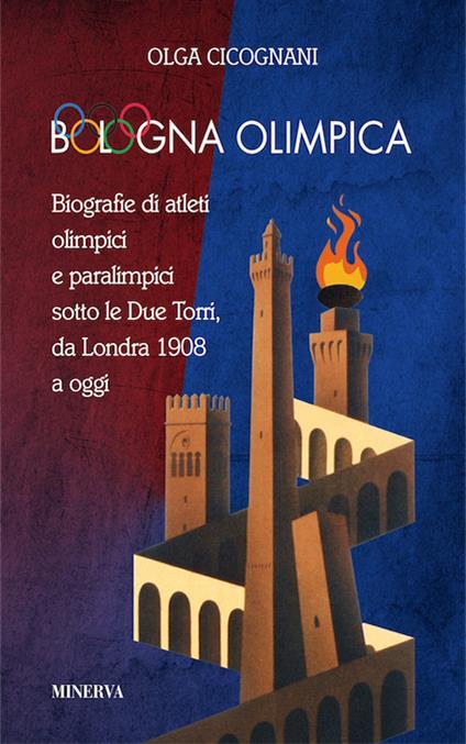 Bologna olimpica. Biografie di atleti olimpici e paralimpici sotto le Due Torri, da Londra 1908 a oggi - Olga Cicognani - copertina