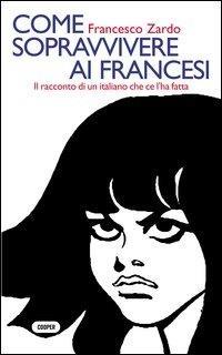 Come sopravvivere ai francesi. Il racconto di un italiano che ce l'ha fatta - Francesco Zardo - copertina