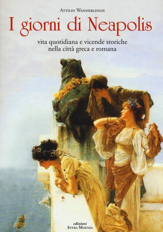 I giorni di Neapolis. Vita quotidiana e vicende storiche nella città greca e romana - Attilio Wanderlingh - copertina
