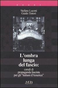 L' ombra lunga del fascio: canali di propaganda fascista per gli «italiani d'America» - Stefano Luconi,Guido Tintori - copertina