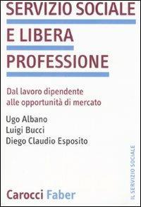 Servizio sociale e libera professione. Dal lavoro dipendente alle opportunità di mercato -  Ugo Albano, Luigi Bucci, Diego C. Esposito - copertina