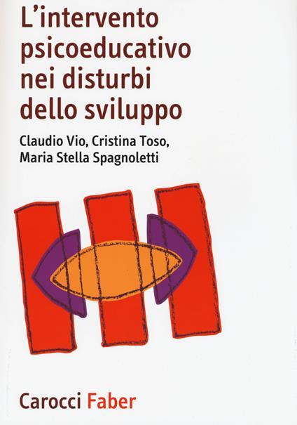 L' intervento psicoeducativo nei disturbi dello sviluppo - Claudio Vio,Cristina Toso,M. Stella Spagnoletti - copertina