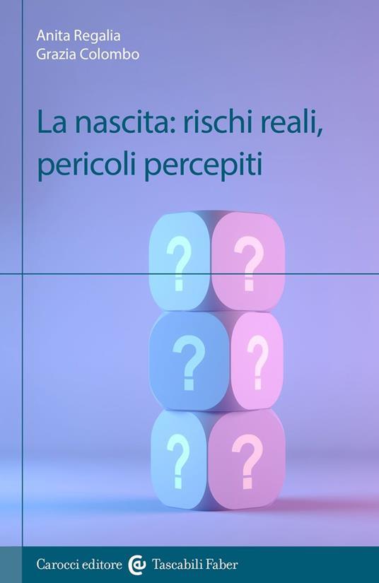 La nascita: rischi reali, pericoli percepiti - Anita Regalia,Grazia Colombo - copertina
