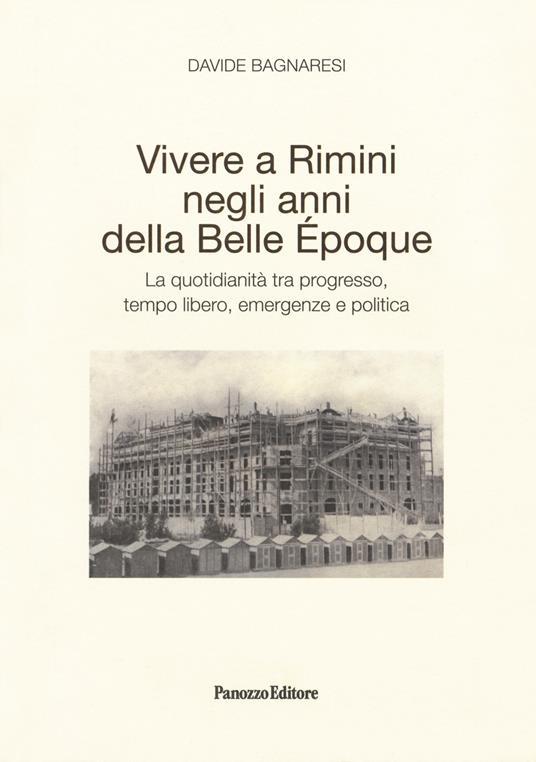 Vivere a Rimini negli anni della Belle Époque. La quotidianità tra progresso, tempo libero, emergenze e politica - Davide Bagnaresi - copertina