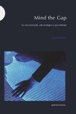 Mind the Gap. La vita tra bioarte, arte ecologica e post internet - Elena Giulia Rossi - copertina