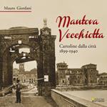 Mantova vecchiotta. Cartoline dalla città 1899-1940