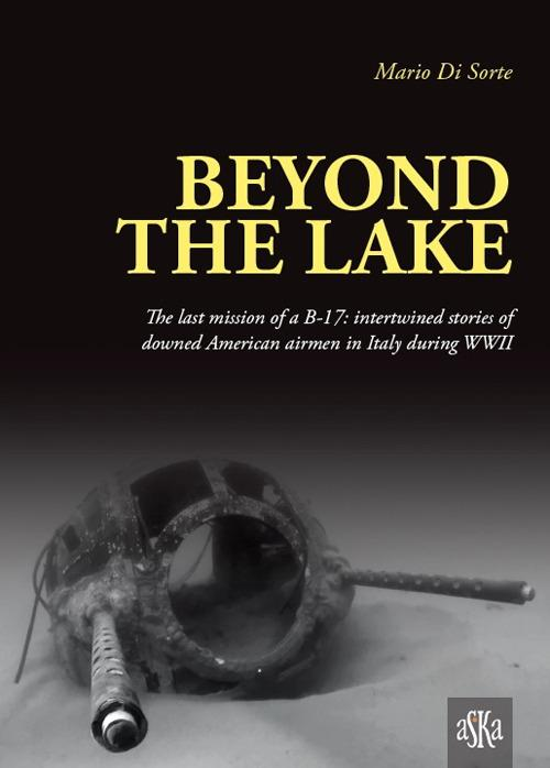 Beyond the lake. The last mission of a B-17. Intertwined stories of downed American airmen in Italy during WWII - Mario Di Sorte - copertina