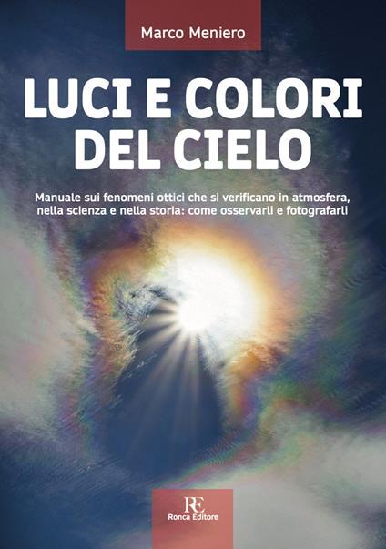Luci e colori del cielo. Manuale sui fenomeni ottici che si verificano in atmosfera, nella scienza e nella storia: come osservarli e fotografarli. Ediz. illustrata - Marco Meniero - copertina