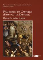 Francesco da Castello (Frans van de Kasteele) dipinti.... Ediz. illustrata