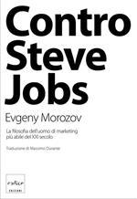 Contro Steve Jobs. La filosofia dell'uomo di marketing più abile del XXI secolo