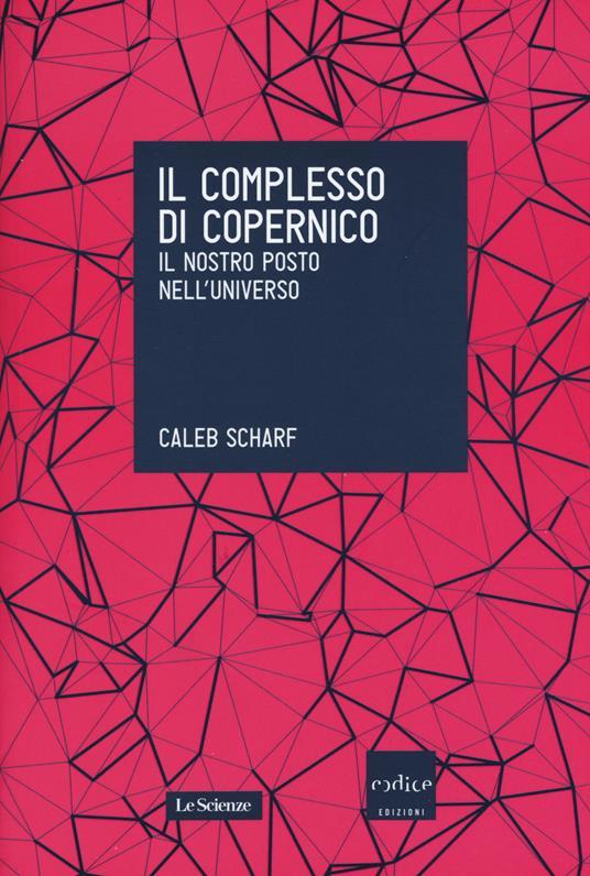 Il complesso di Copernico. Il nostro posto nell'universo - Caleb Scharf - copertina