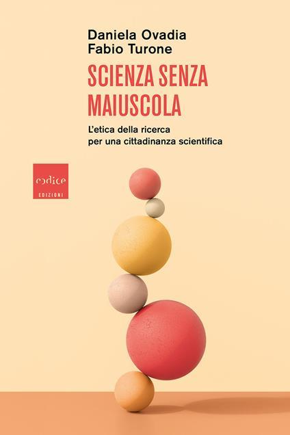 Scienza senza maiuscola. L'etica della ricerca per una cittadinanza scientifica - Daniela Ovadia,Fabio Turone - copertina