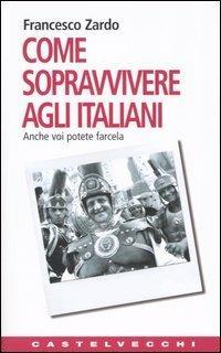 Come sopravvivere agli italiani. Anche voi potete farcela - Francesco Zardo - copertina