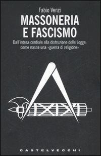 Massoneria e fascismo. Dall'intesa cordiale alla distruzione delle Logge: come nasce una «guerra di religione» - Fabio Venzi - copertina