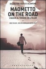 Maometto on the road. Viaggio al termine dell'Islam