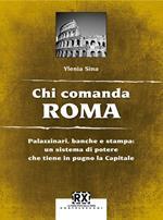Chi comanda Roma. Palazzinari, banche e stampa: un sistema di potere che tiene in pugno la Capitale
