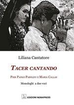 Tacer cantando. Pier Paolo Pasolini e Maria Callas. Monologhi a due voci
