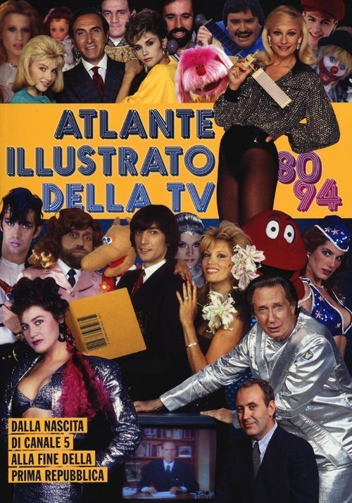 Atlante illustrato della TV '80-94. Dalla nascita di Canale 5 alla fine della Prima Repubblica - Massimo Coppola,Alberto Piccinini - copertina