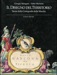 Il disegno del territorio. Storia della cartografia delle Marche - Giorgio Mangani,Fabio Mariano - copertina