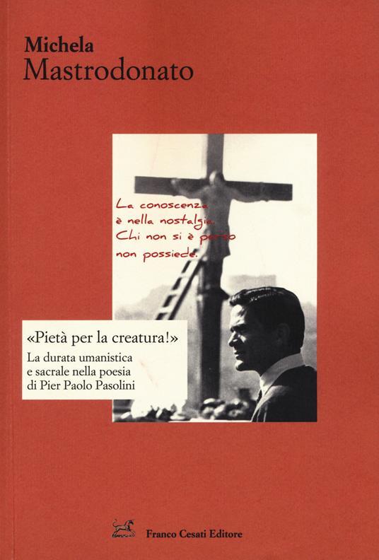 «Pietà per la creatura!». La durata umanistica e sacrale nella poesia di Pier Paolo Pasolini - Michela Mastrodonato - copertina