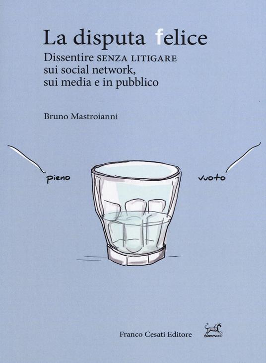 La disputa felice. Dissentire senza litigare sui social network, sui media e in pubblico - Bruno Mastroianni - copertina