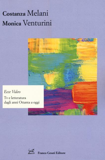Ecce video. Tv e letteratura dagli anni Ottanta a oggi - Costanza Melani,Monica Venturini - copertina