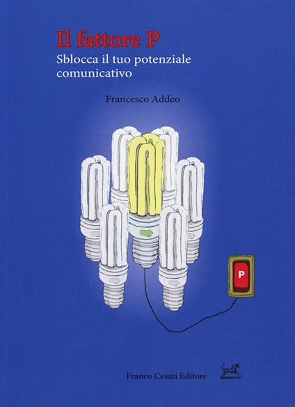 Il fattore P. Sblocca il tuo potenziale comunicativo - Francesco Addeo - copertina