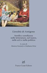 L' eredita' di Antigone. Sorelle e sorellanze nelle letterature, nelle arti e nella politica